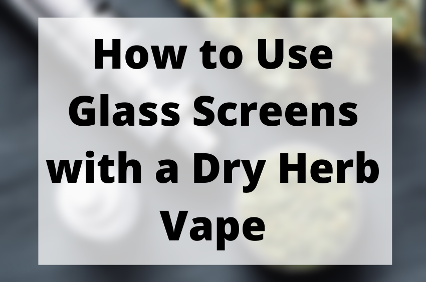 How-to-use-glass-screens-with-a-dry-herb-vape